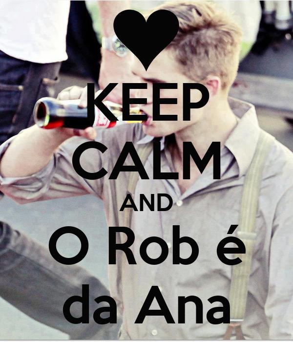 KEEP CALM AND O Rob é da Ana