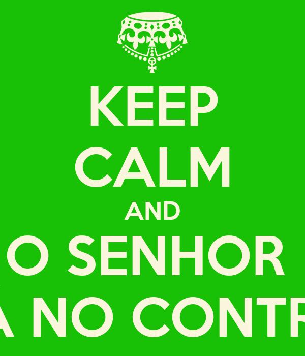 KEEP CALM AND O SENHOR  ESTÁ NO CONTROLE