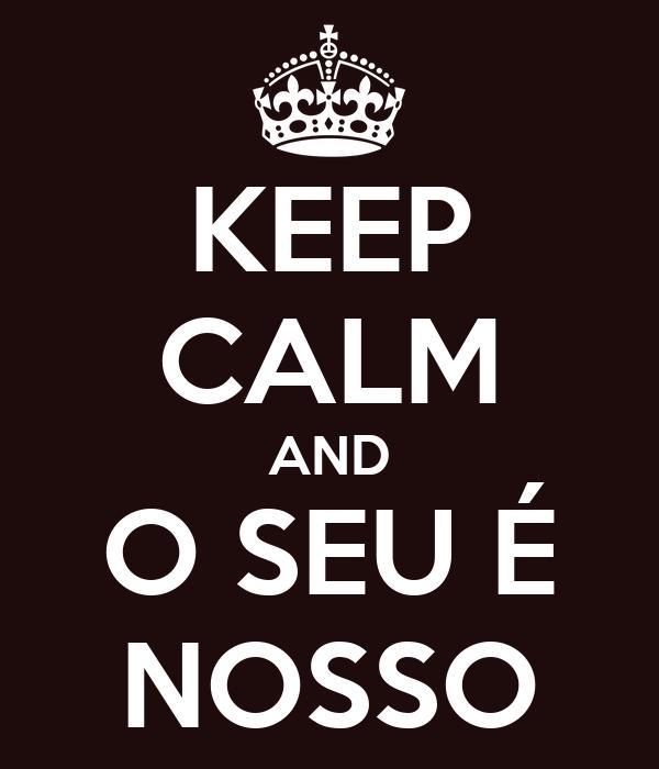 KEEP CALM AND O SEU É NOSSO