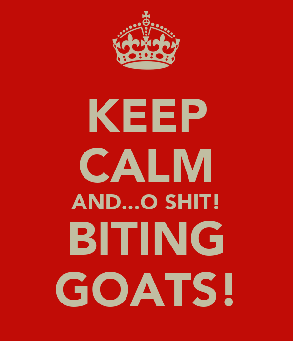 KEEP CALM AND...O SHIT! BITING GOATS!
