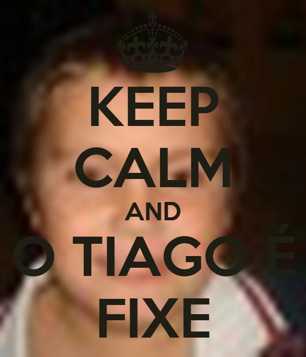 KEEP CALM AND O TIAGO É FIXE