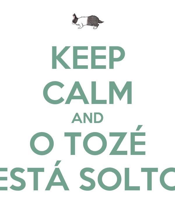 KEEP CALM AND O TOZÉ ESTÁ SOLTO
