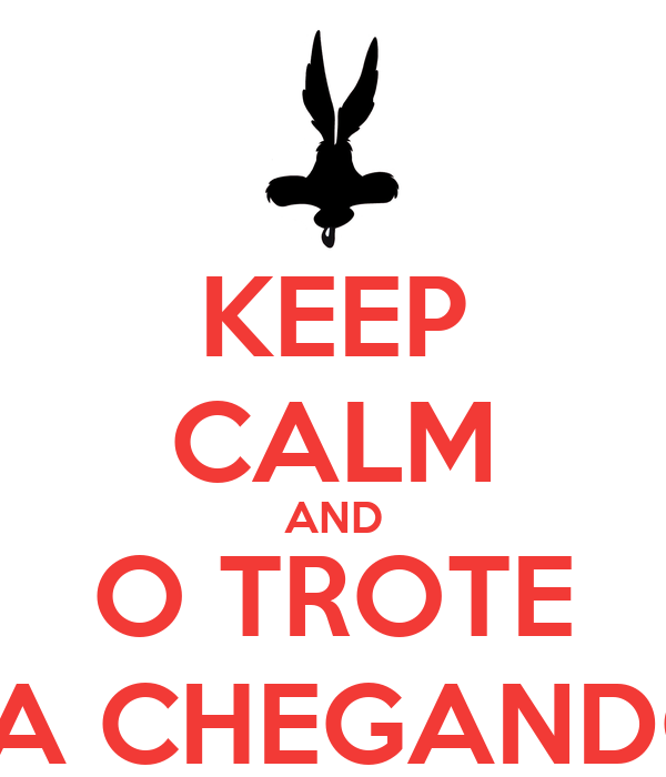 KEEP CALM AND O TROTE TA CHEGANDO