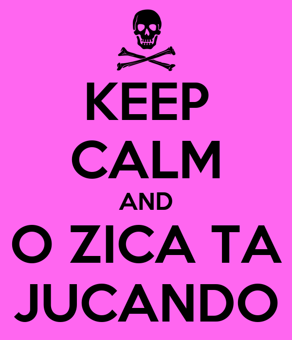 KEEP CALM AND O ZICA TA JUCANDO