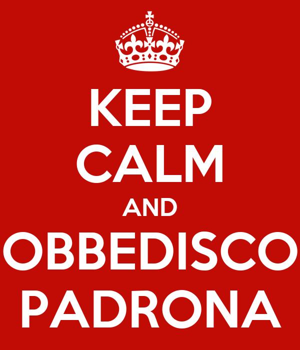 KEEP CALM AND OBBEDISCO PADRONA