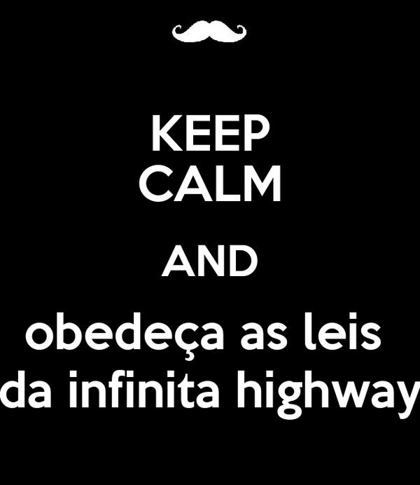 KEEP CALM AND obedeça as leis  da infinita highway