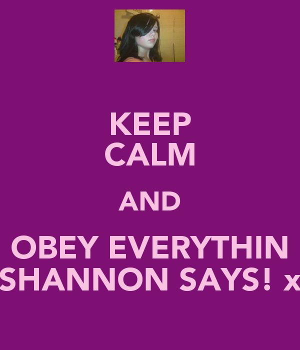 KEEP CALM AND OBEY EVERYTHIN SHANNON SAYS! x