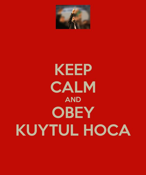 KEEP CALM AND OBEY KUYTUL HOCA