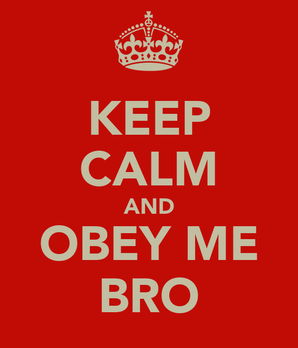 KEEP CALM AND OBEY ME BRO