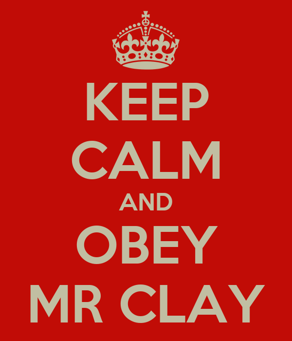 KEEP CALM AND OBEY MR CLAY