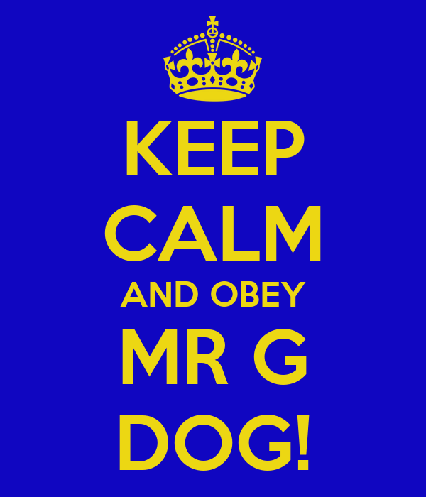 KEEP CALM AND OBEY MR G DOG!