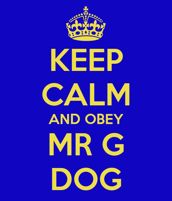 KEEP CALM AND OBEY MR G DOG