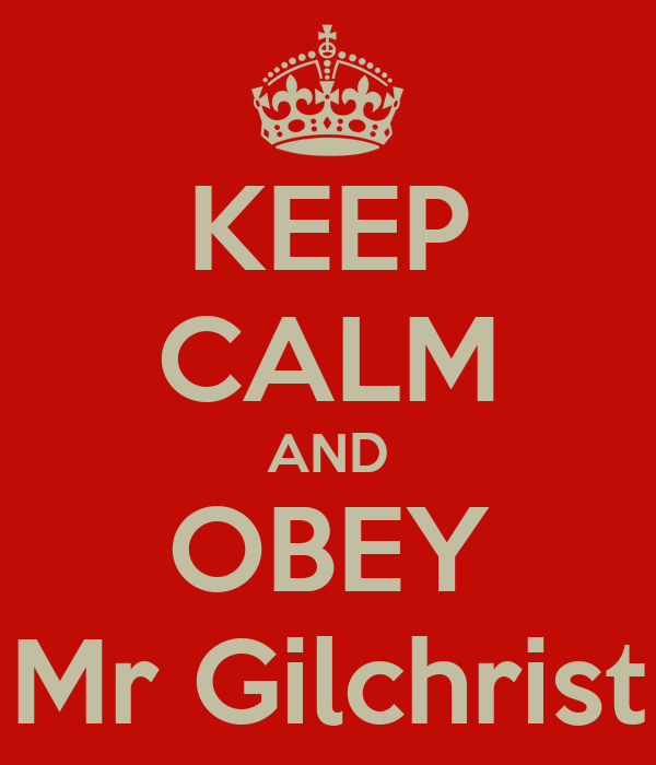 KEEP CALM AND OBEY Mr Gilchrist
