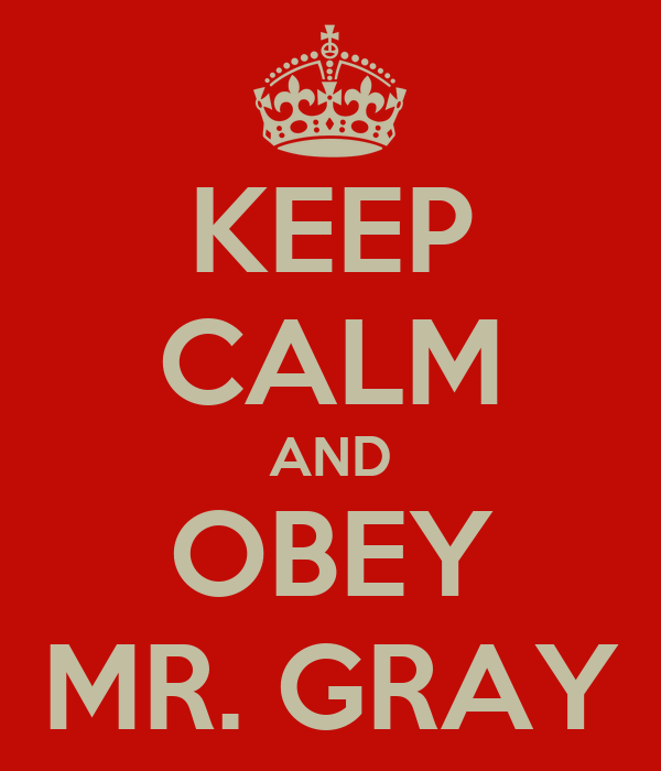KEEP CALM AND OBEY MR. GRAY