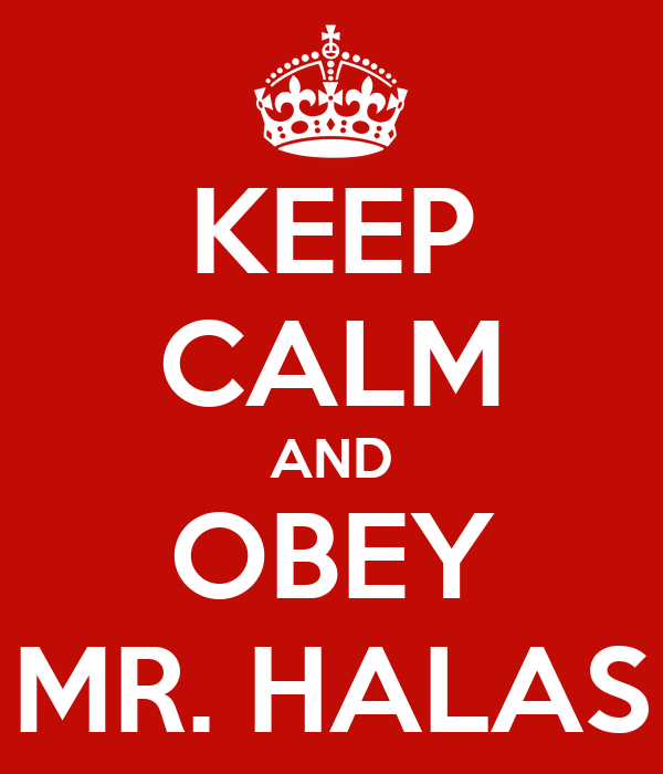 KEEP CALM AND OBEY MR. HALAS