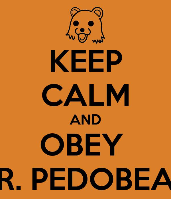 KEEP CALM AND OBEY  MR. PEDOBEAR!