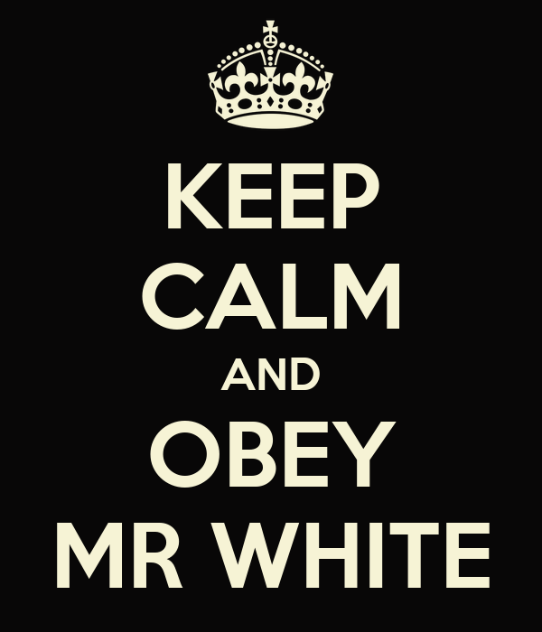 KEEP CALM AND OBEY MR WHITE