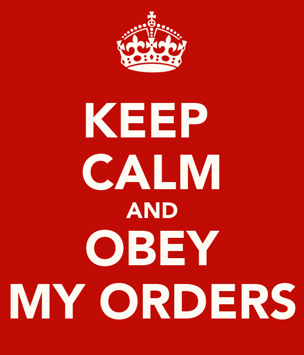 KEEP  CALM AND OBEY MY ORDERS