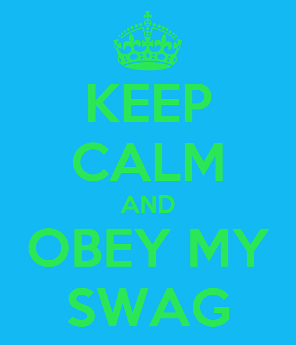 KEEP CALM AND OBEY MY SWAG