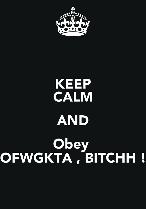 KEEP CALM AND Obey  OFWGKTA , BITCHH !