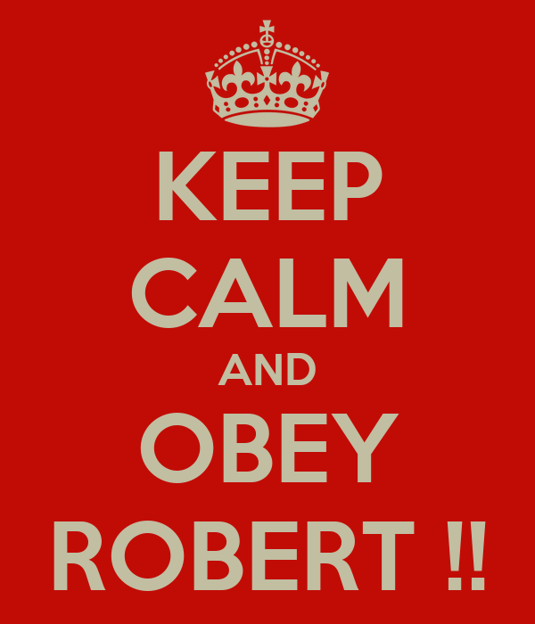 KEEP CALM AND OBEY ROBERT !!