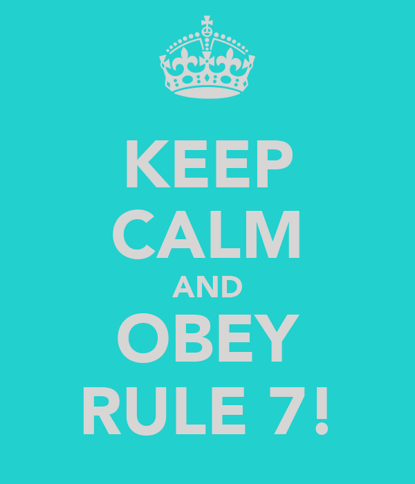 KEEP CALM AND OBEY RULE 7!
