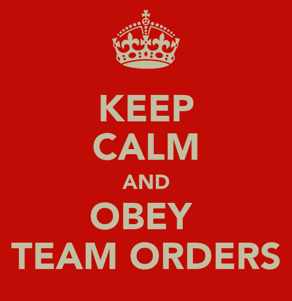 KEEP CALM AND OBEY  TEAM ORDERS