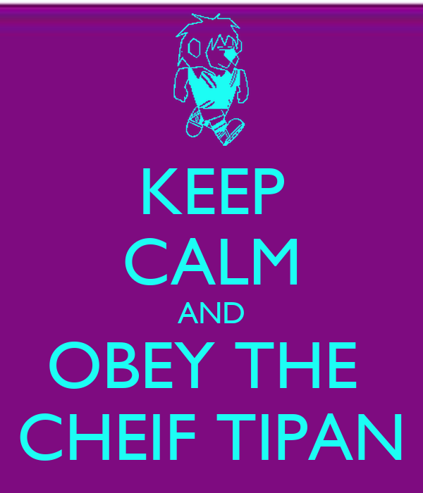 KEEP CALM AND OBEY THE  CHEIF TIPAN