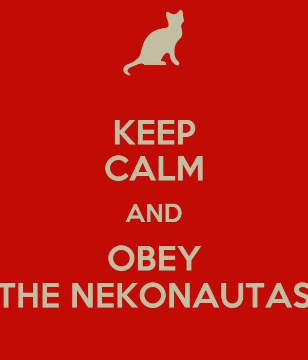 KEEP CALM AND OBEY THE NEKONAUTAS