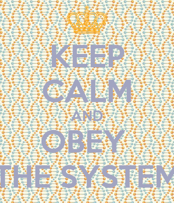 KEEP CALM AND OBEY  THE SYSTEM