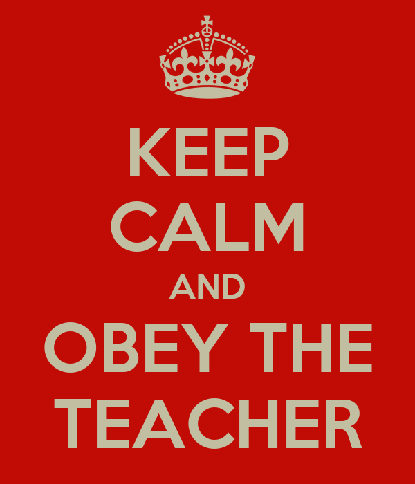 KEEP CALM AND OBEY THE TEACHER