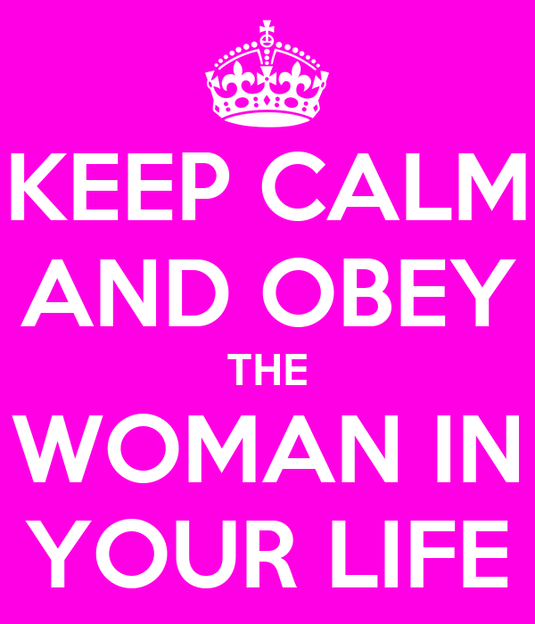 KEEP CALM AND OBEY THE WOMAN IN YOUR LIFE
