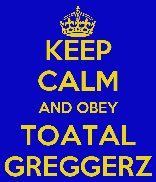 KEEP CALM AND OBEY TOATAL GREGGERZ