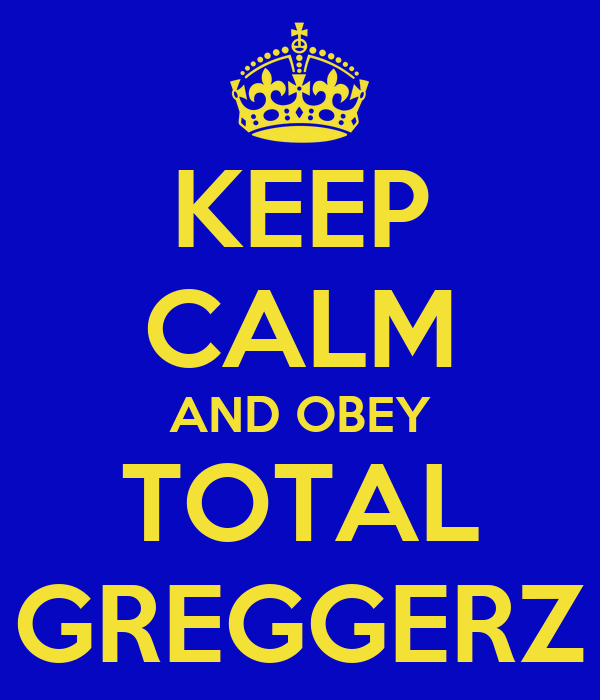 KEEP CALM AND OBEY TOTAL GREGGERZ