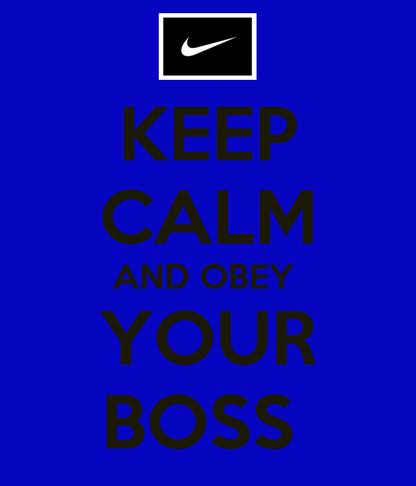 KEEP CALM AND OBEY   YOUR  BOSS