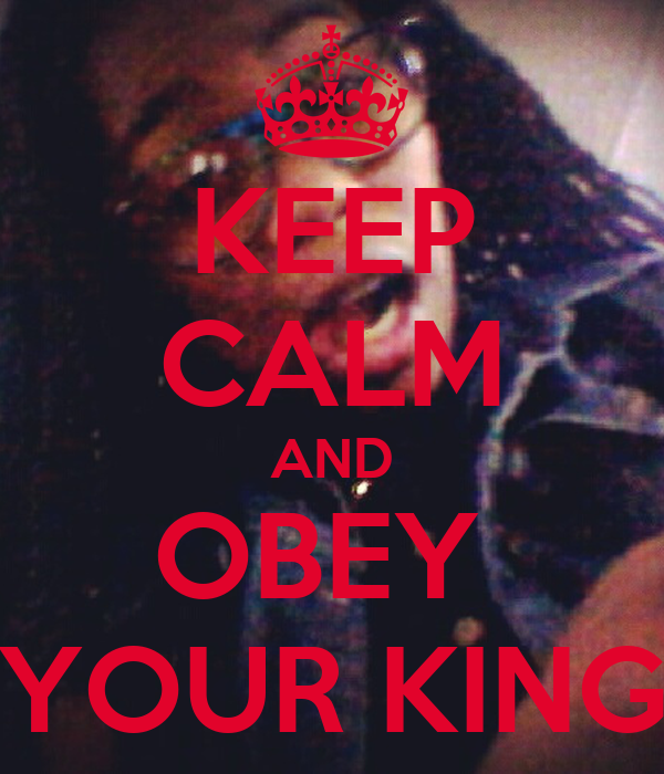 KEEP CALM AND OBEY  YOUR KING