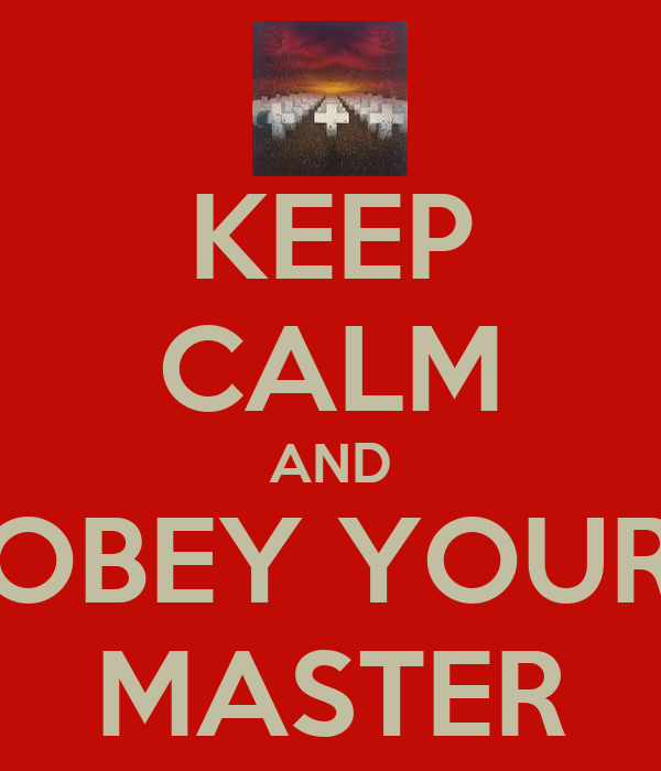 KEEP CALM AND OBEY YOUR MASTER