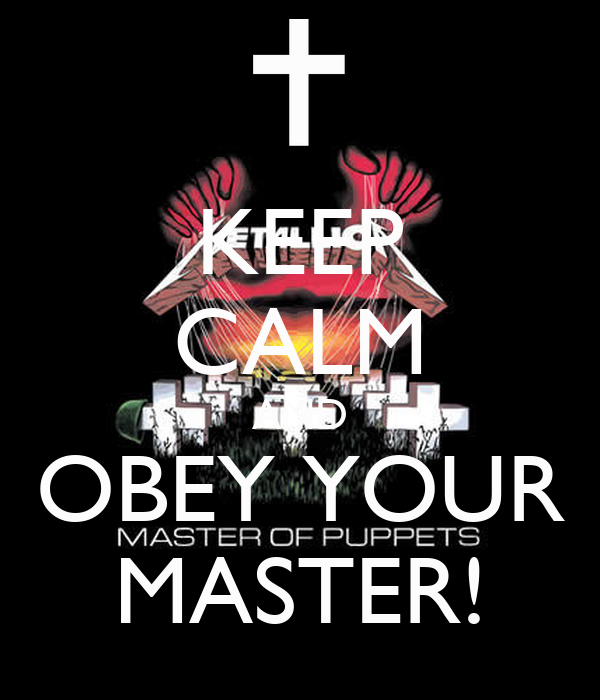 KEEP CALM AND OBEY YOUR MASTER!
