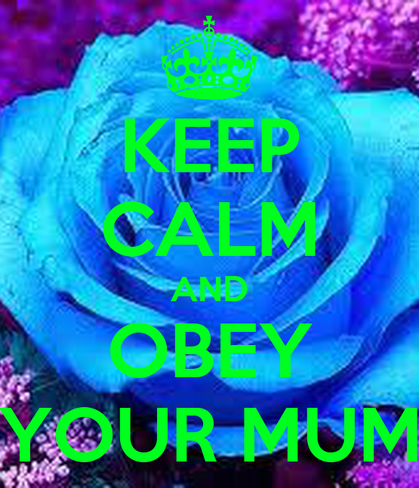KEEP CALM AND OBEY YOUR MUM