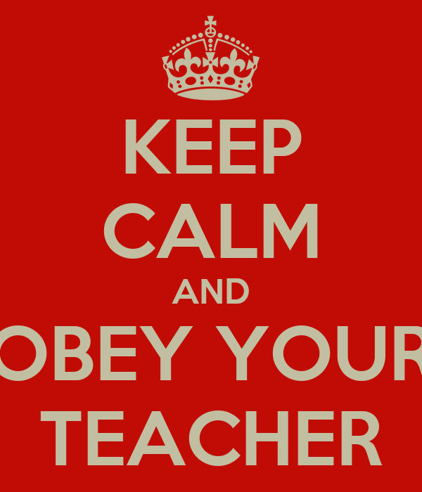 KEEP CALM AND OBEY YOUR TEACHER