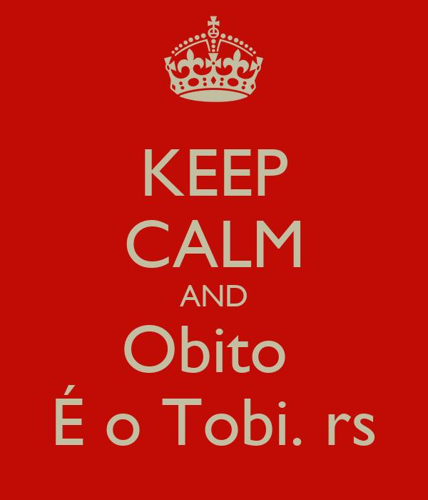 KEEP CALM AND Obito  É o Tobi. rs