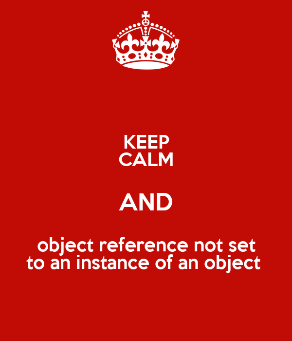 KEEP CALM AND object reference not set to an instance of an object