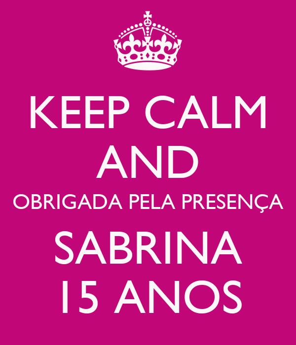 KEEP CALM AND OBRIGADA PELA PRESENÇA SABRINA 15 ANOS