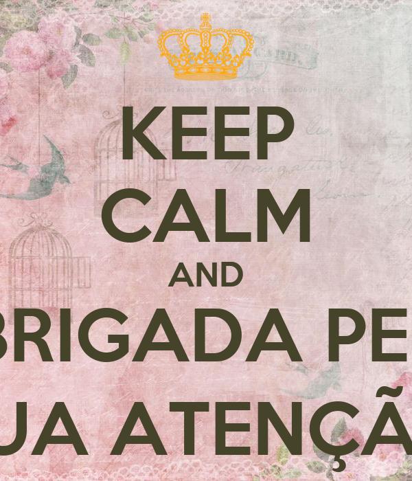 KEEP CALM AND OBRIGADA PELA SUA ATENÇÃO