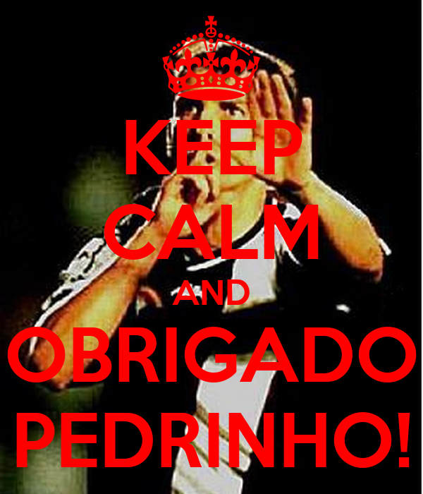 KEEP CALM AND OBRIGADO PEDRINHO!