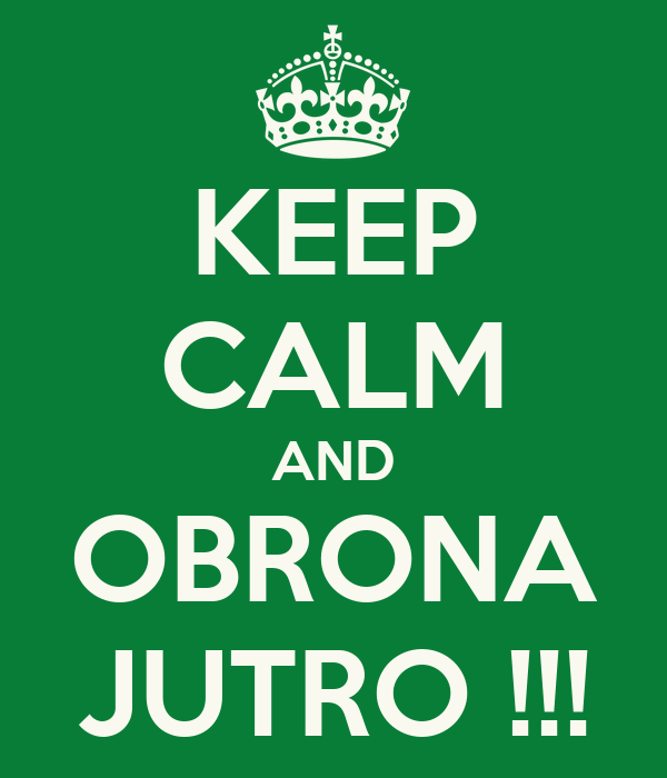 KEEP CALM AND OBRONA JUTRO !!!