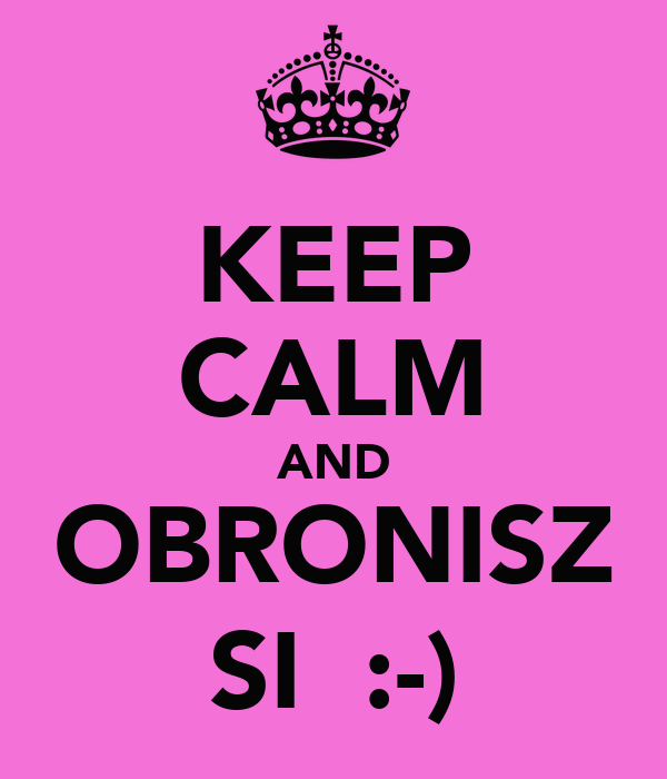 KEEP CALM AND OBRONISZ SIĘ :-)