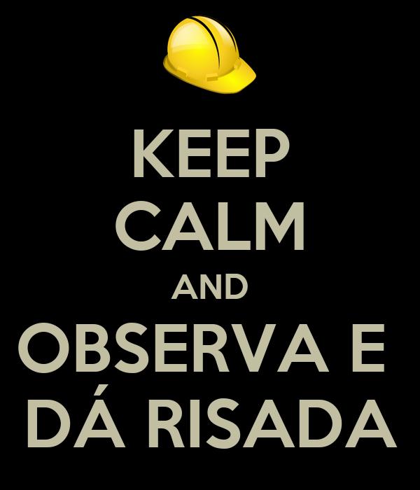 KEEP CALM AND OBSERVA E  DÁ RISADA