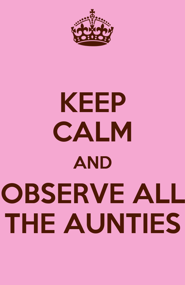 KEEP CALM AND OBSERVE ALL THE AUNTIES
