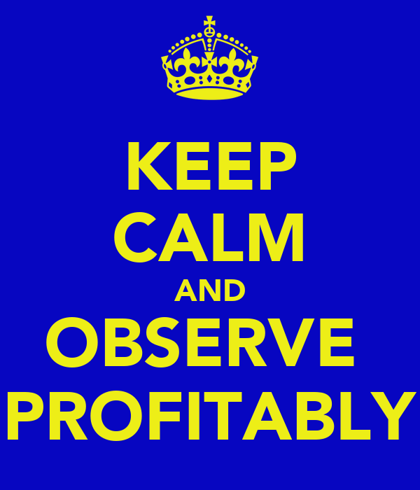 KEEP CALM AND OBSERVE  PROFITABLY